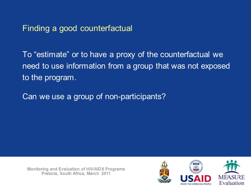 "Monitoring and Evaluation of HIV/AIDS Programs Pretoria, South Africa, March 2011 Finding a good counterfactual To ""estimate"" or to have a proxy of th"