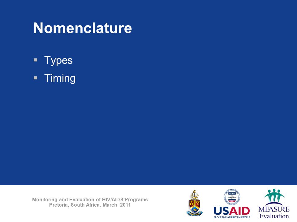 Monitoring and Evaluation of HIV/AIDS Programs Pretoria, South Africa, March 2011 Nomenclature  Types  Timing
