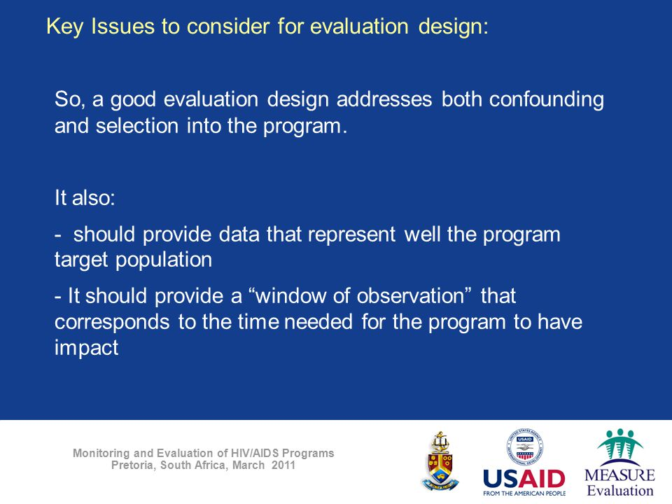 Monitoring and Evaluation of HIV/AIDS Programs Pretoria, South Africa, March 2011 So, a good evaluation design addresses both confounding and selectio