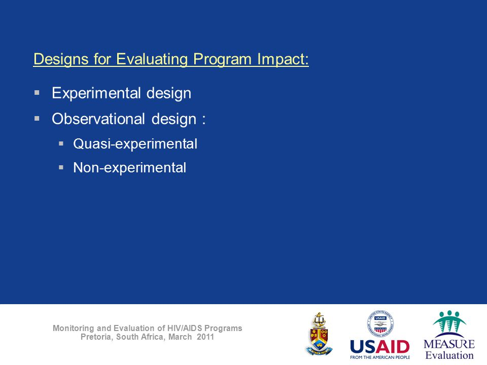 Monitoring and Evaluation of HIV/AIDS Programs Pretoria, South Africa, March 2011 Designs for Evaluating Program Impact:  Experimental design  Obser