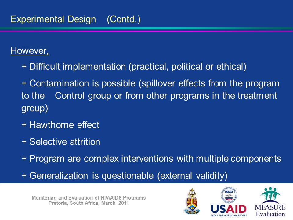 Monitoring and Evaluation of HIV/AIDS Programs Pretoria, South Africa, March 2011 Experimental Design (Contd.) However, + Difficult implementation (pr