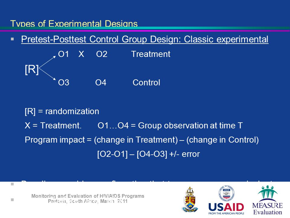 Monitoring and Evaluation of HIV/AIDS Programs Pretoria, South Africa, March 2011 Types of Experimental Designs  Pretest-Posttest Control Group Desig