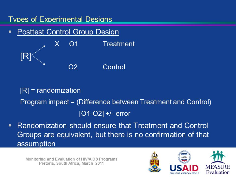 Monitoring and Evaluation of HIV/AIDS Programs Pretoria, South Africa, March 2011 Types of Experimental Designs  Posttest Control Group Design X O1Tr