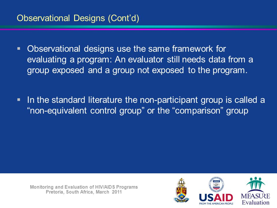 Monitoring and Evaluation of HIV/AIDS Programs Pretoria, South Africa, March 2011 Observational Designs (Cont'd)  Observational designs use the same