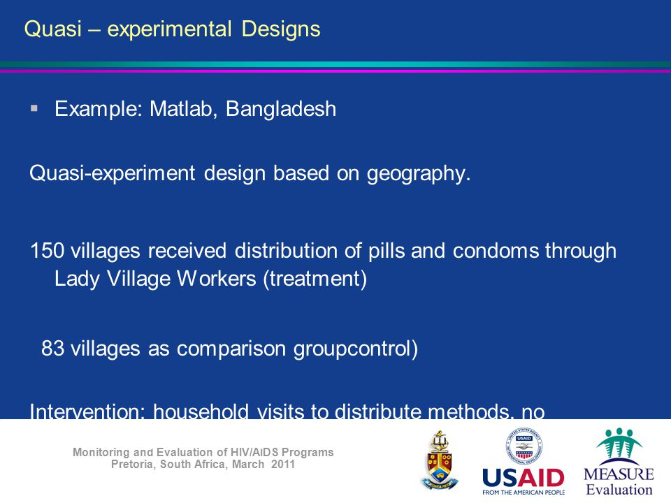 Monitoring and Evaluation of HIV/AIDS Programs Pretoria, South Africa, March 2011  Example: Matlab, Bangladesh Quasi-experiment design based on geogr