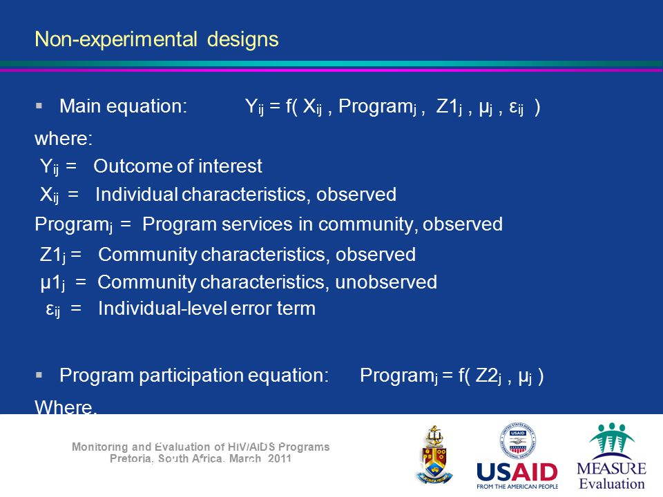 Monitoring and Evaluation of HIV/AIDS Programs Pretoria, South Africa, March 2011 Non-experimental designs  Main equation: Y ij = f( X ij, Program j,