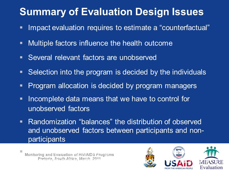 Monitoring and Evaluation of HIV/AIDS Programs Pretoria, South Africa, March 2011 Summary of Evaluation Design Issues  Impact evaluation requires to