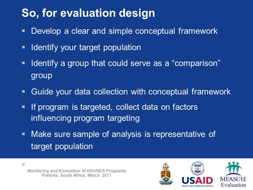 Monitoring and Evaluation of HIV/AIDS Programs Pretoria, South Africa, March 2011 So, for evaluation design  Develop a clear and simple conceptual fr