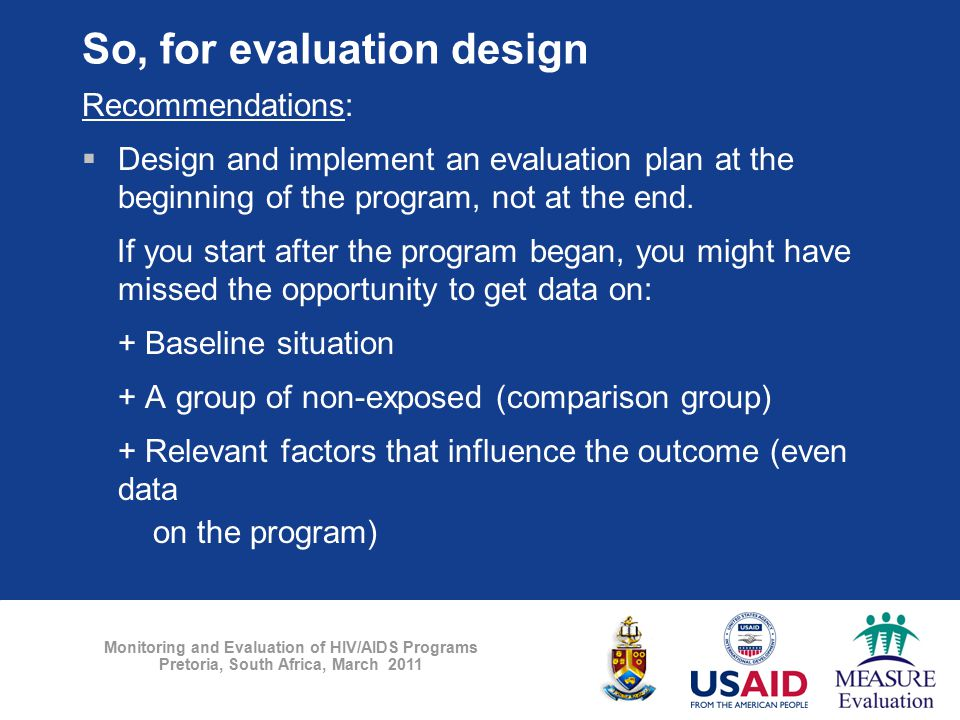 Monitoring and Evaluation of HIV/AIDS Programs Pretoria, South Africa, March 2011 So, for evaluation design Recommendations:  Design and implement an