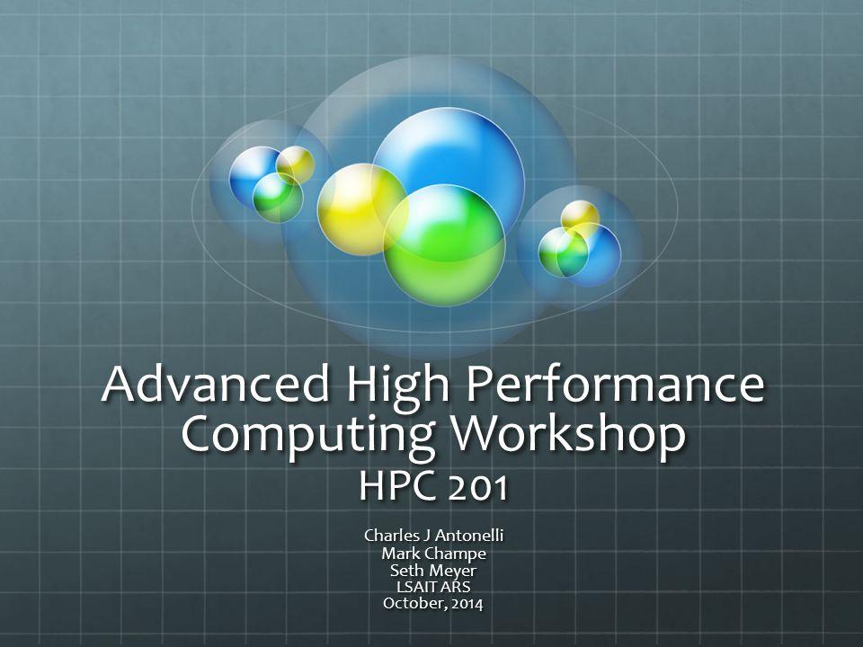Advanced High Performance Computing Workshop HPC 201 Charles J Antonelli Mark Champe Seth Meyer LSAIT ARS October, 2014