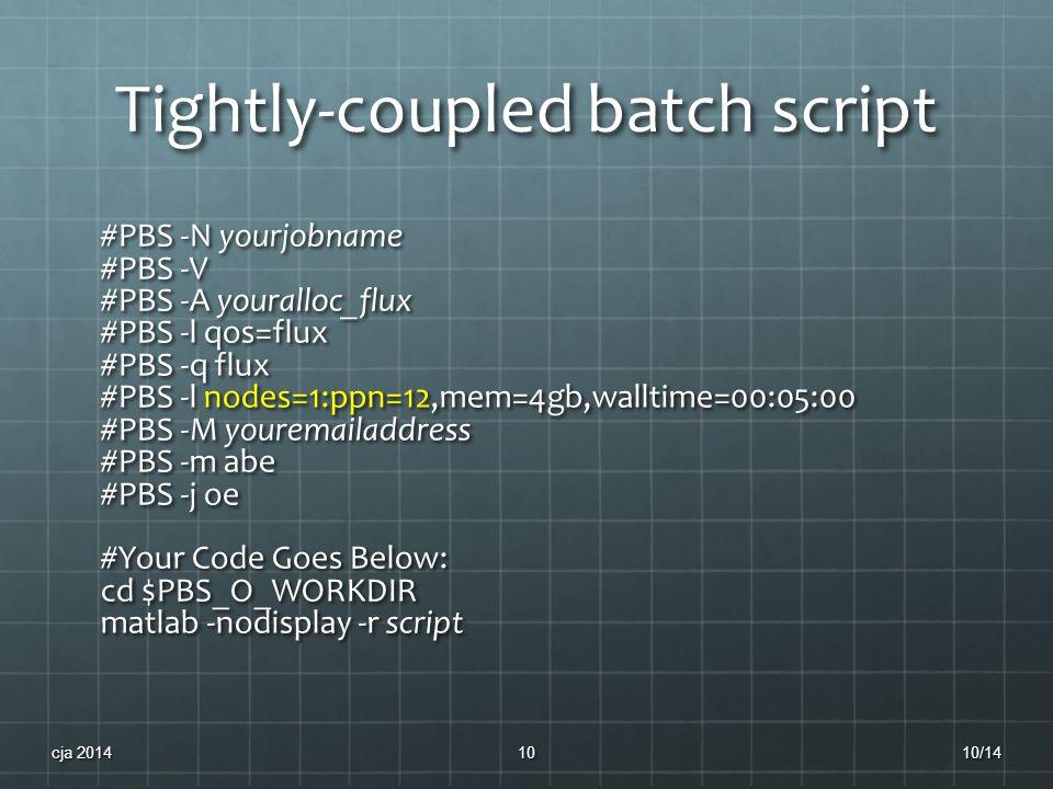 Tightly-coupled batch script #PBS -N yourjobname #PBS -V #PBS -A youralloc_flux #PBS -l qos=flux #PBS -q flux #PBS -l nodes=1:ppn=12,mem=4gb,walltime=