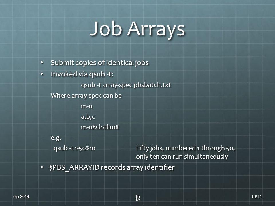 Job Arrays Submit copies of identical jobs Submit copies of identical jobs Invoked via qsub -t: Invoked via qsub -t: qsub -t array-spec pbsbatch.txt W