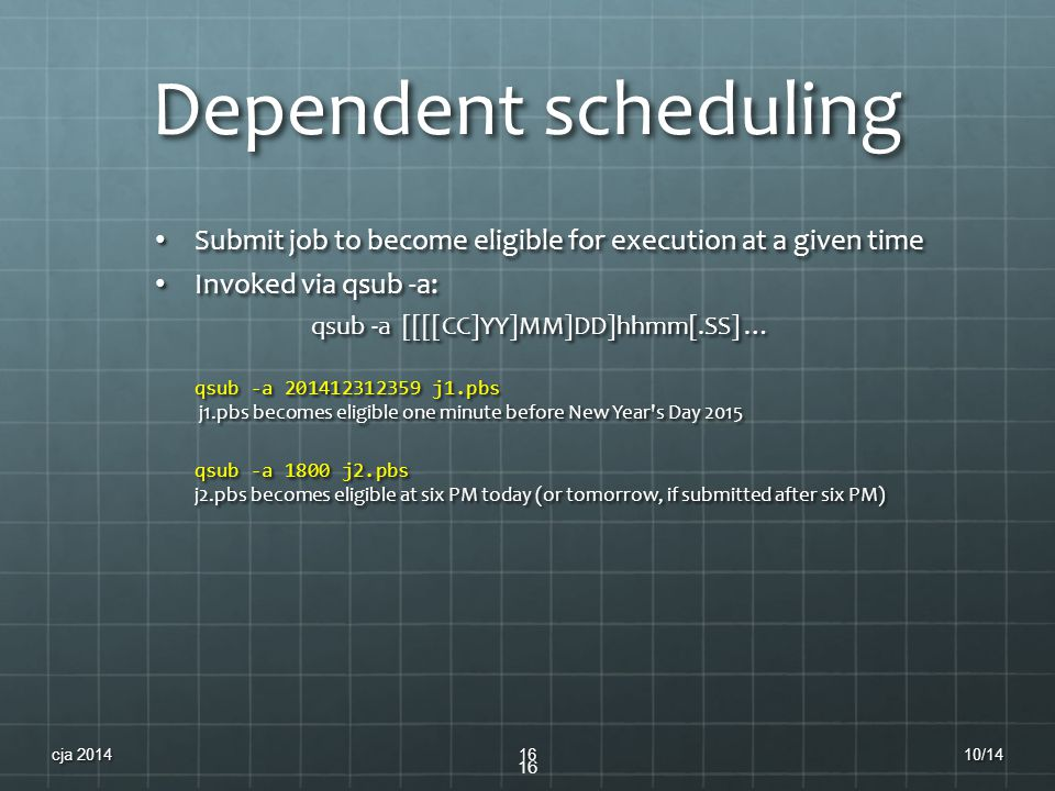 Dependent scheduling Submit job to become eligible for execution at a given time Submit job to become eligible for execution at a given time Invoked via qsub -a: Invoked via qsub -a: qsub -a [[[[CC]YY]MM]DD]hhmm[.SS] … qsub -a 201412312359 j1.pbs j1.pbs becomes eligible one minute before New Year s Day 2015 qsub -a 1800 j2.pbs j2.pbs becomes eligible at six PM today (or tomorrow, if submitted after six PM) 16 10/14cja 201416