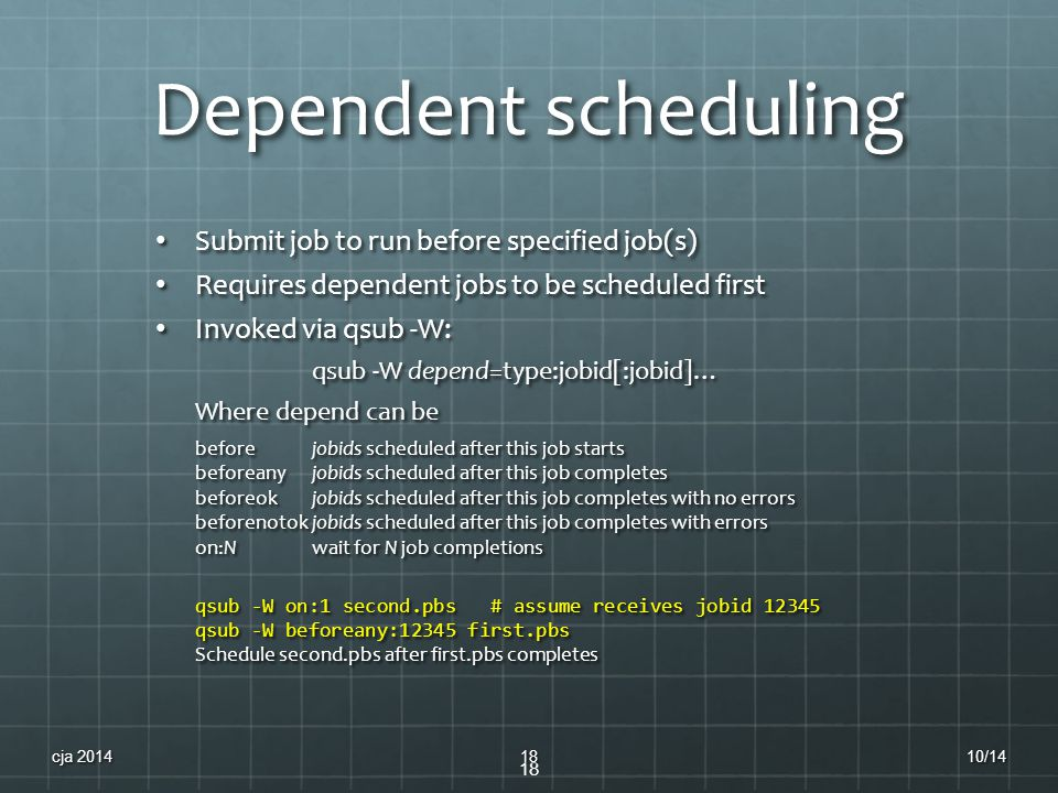 Dependent scheduling Submit job to run before specified job(s) Submit job to run before specified job(s) Requires dependent jobs to be scheduled first Requires dependent jobs to be scheduled first Invoked via qsub -W: Invoked via qsub -W: qsub -W depend=type:jobid[:jobid]… Where depend can be beforejobids scheduled after this job starts beforeanyjobids scheduled after this job completes beforeokjobids scheduled after this job completes with no errors beforenotokjobids scheduled after this job completes with errors on:Nwait for N job completions qsub -W on:1 second.pbs # assume receives jobid 12345 qsub -W beforeany:12345 first.pbs Schedule second.pbs after first.pbs completes 18 10/14cja 201418