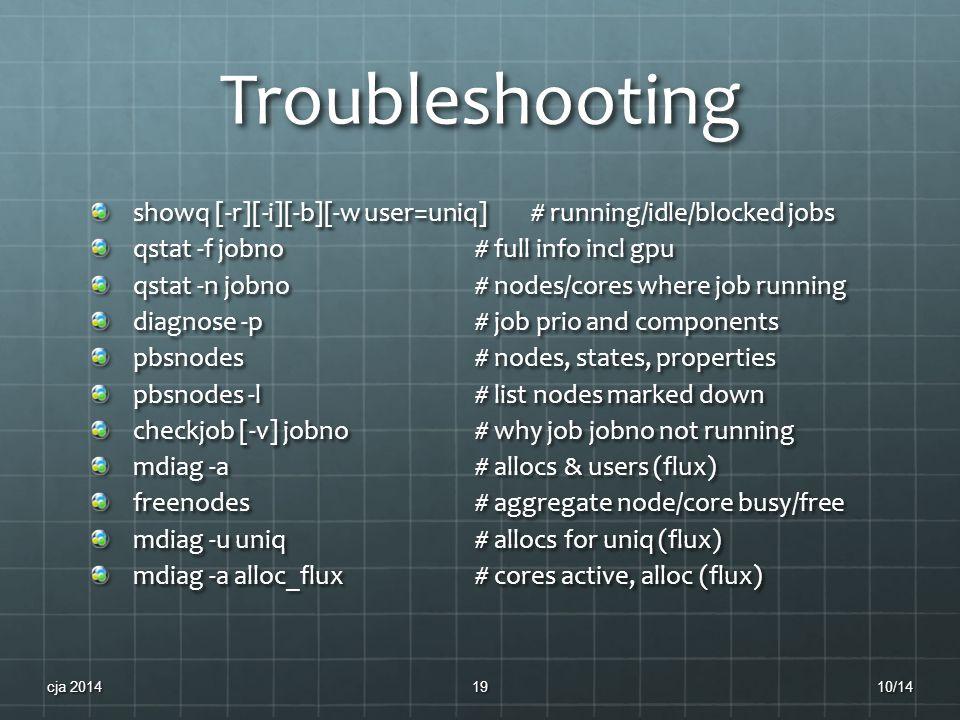 Troubleshooting showq [-r][-i][-b][-w user=uniq] # running/idle/blocked jobs qstat -f jobno # full info incl gpu qstat -n jobno # nodes/cores where jo