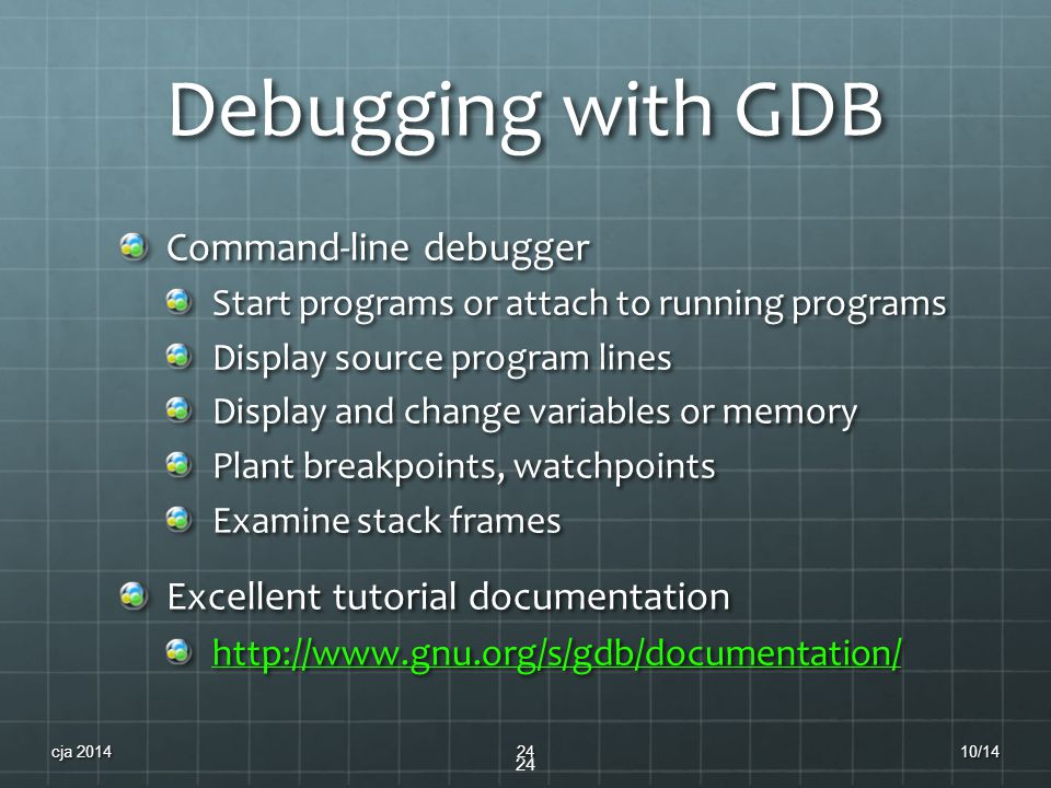 Debugging with GDB Command-line debugger Start programs or attach to running programs Display source program lines Display and change variables or mem