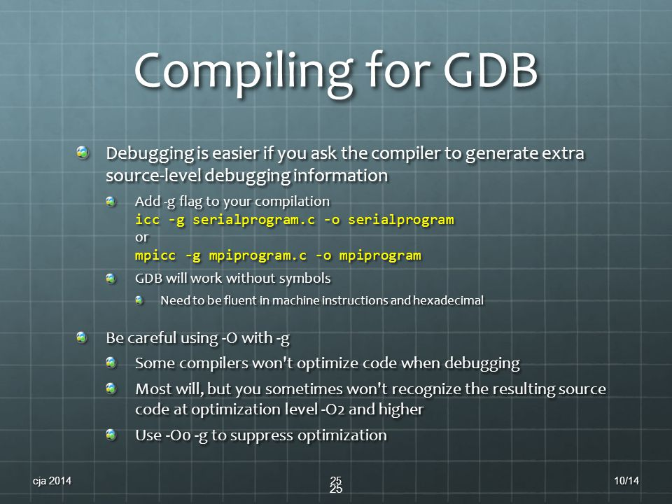 Compiling for GDB Debugging is easier if you ask the compiler to generate extra source-level debugging information Add -g flag to your compilation icc -g serialprogram.c -o serialprogram or mpicc -g mpiprogram.c -o mpiprogram GDB will work without symbols Need to be fluent in machine instructions and hexadecimal Be careful using -O with -g Some compilers won t optimize code when debugging Most will, but you sometimes won t recognize the resulting source code at optimization level -O2 and higher Use -O0 -g to suppress optimization 25 10/14cja 201425