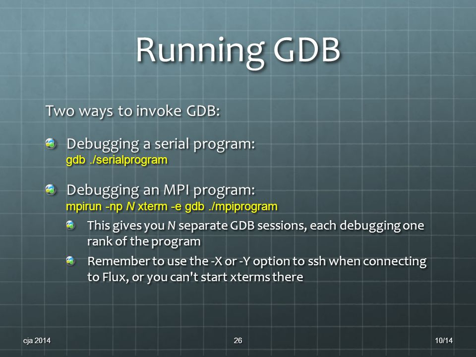 Running GDB Two ways to invoke GDB: Debugging a serial program: gdb./serialprogram Debugging an MPI program: mpirun -np N xterm -e gdb./mpiprogram This gives you N separate GDB sessions, each debugging one rank of the program Remember to use the -X or -Y option to ssh when connecting to Flux, or you can t start xterms there 10/14cja 201426
