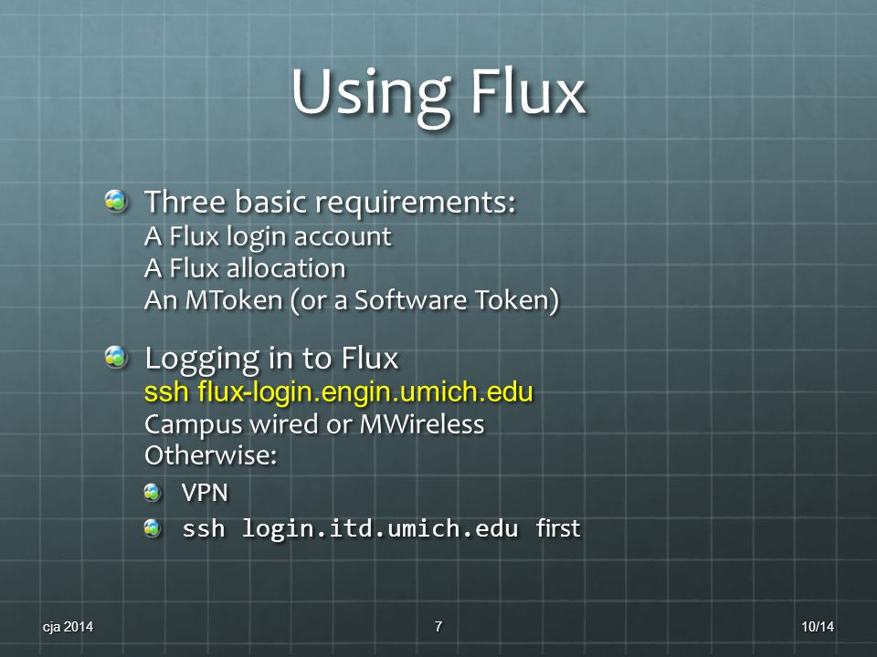 Using Flux Three basic requirements: A Flux login account A Flux allocation An MToken (or a Software Token) Logging in to Flux ssh flux-login.engin.umich.edu Campus wired or MWireless Otherwise: VPN ssh login.itd.umich.edu first 10/14cja 20147