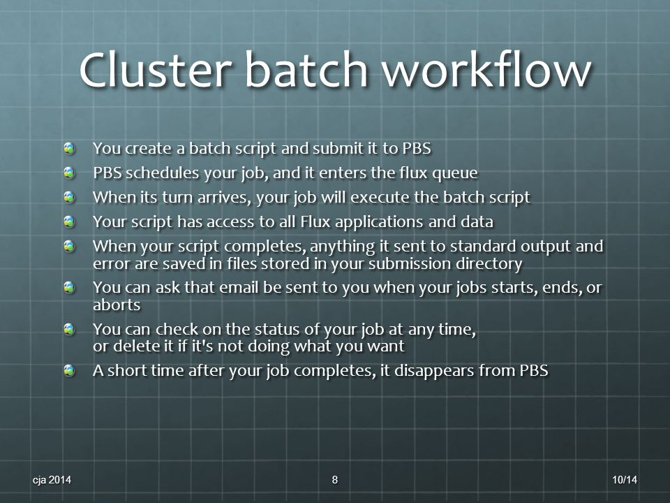 Cluster batch workflow You create a batch script and submit it to PBS PBS schedules your job, and it enters the flux queue When its turn arrives, your job will execute the batch script Your script has access to all Flux applications and data When your script completes, anything it sent to standard output and error are saved in files stored in your submission directory You can ask that email be sent to you when your jobs starts, ends, or aborts You can check on the status of your job at any time, or delete it if it s not doing what you want A short time after your job completes, it disappears from PBS 10/14cja 20148