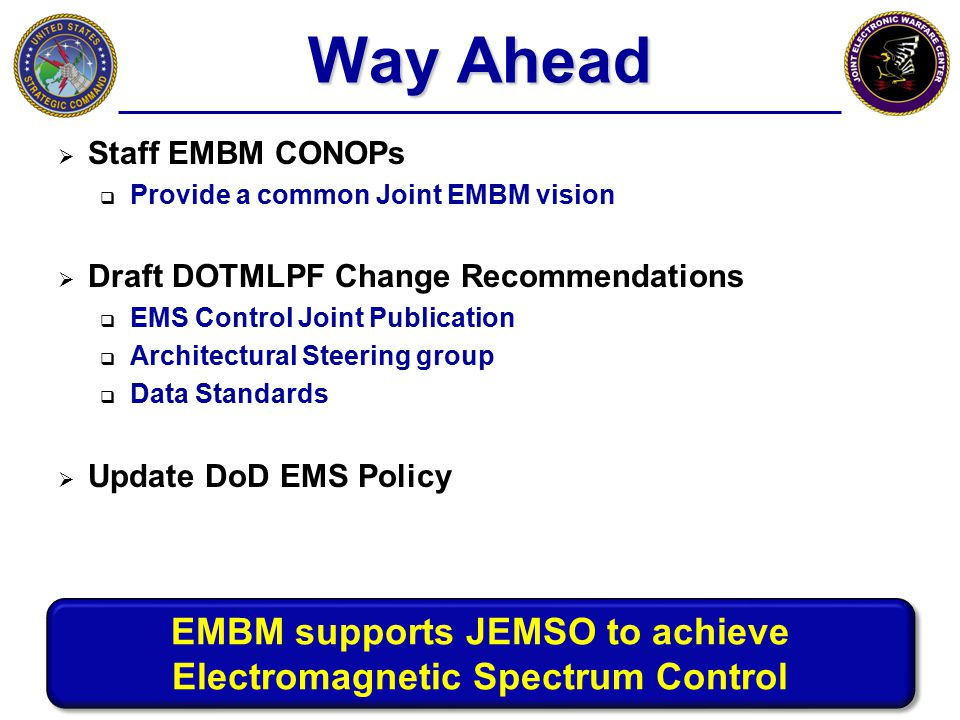 Way Ahead  Staff EMBM CONOPs  Provide a common Joint EMBM vision  Draft DOTMLPF Change Recommendations  EMS Control Joint Publication  Architectu