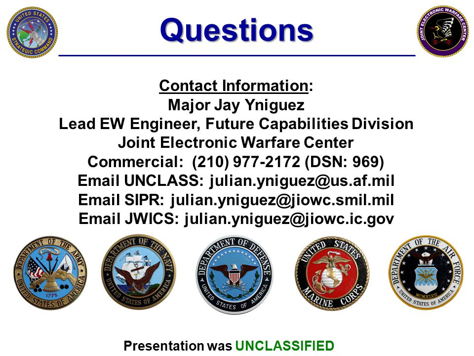 Questions Contact Information: Major Jay Yniguez Lead EW Engineer, Future Capabilities Division Joint Electronic Warfare Center Commercial: (210) 977-