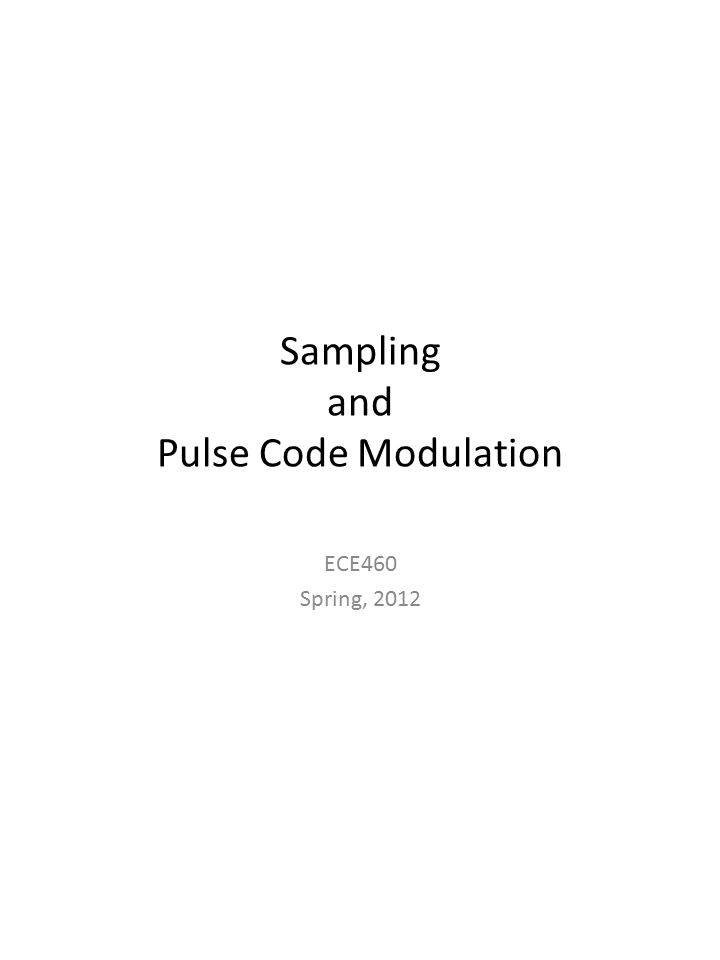 Sampling and Pulse Code Modulation ECE460 Spring, 2012