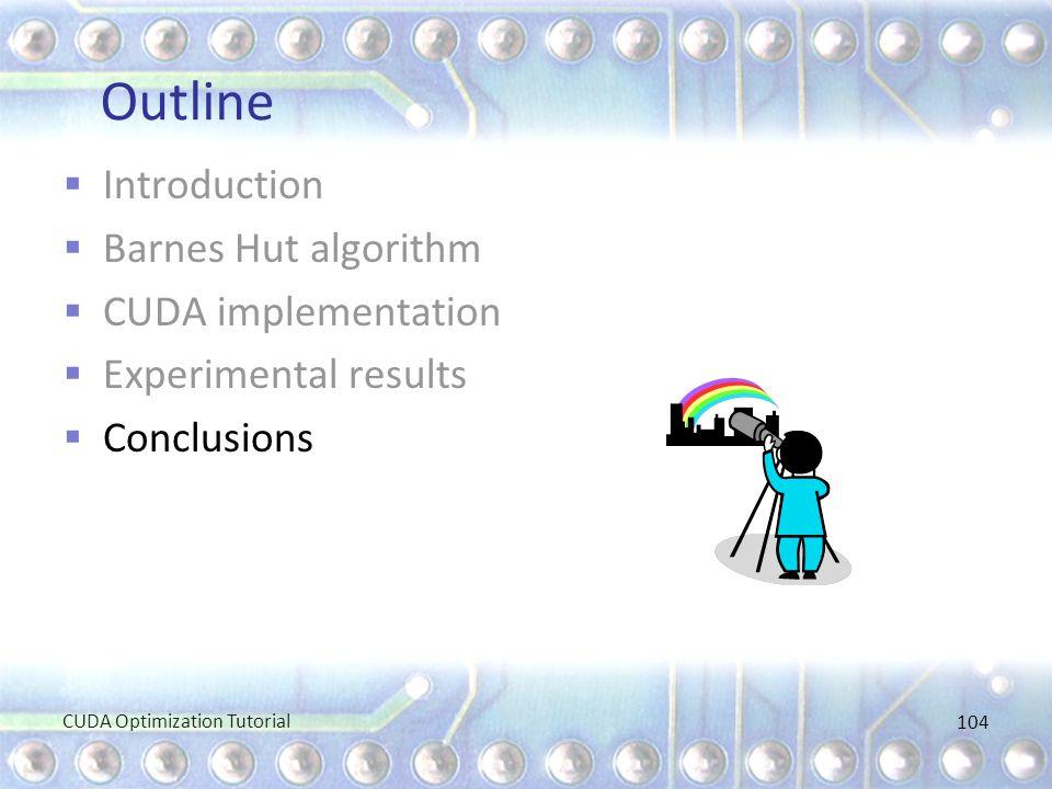 Outline  Introduction  Barnes Hut algorithm  CUDA implementation  Experimental results  Conclusions CUDA Optimization Tutorial 104