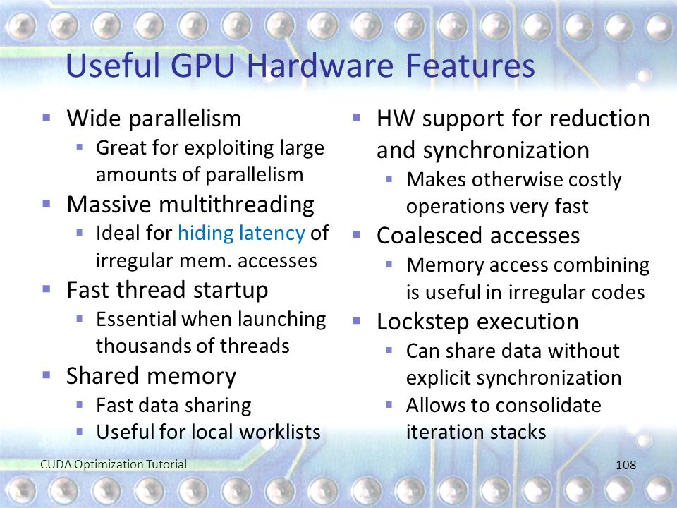 Useful GPU Hardware Features  Wide parallelism  Great for exploiting large amounts of parallelism  Massive multithreading  Ideal for hiding latenc
