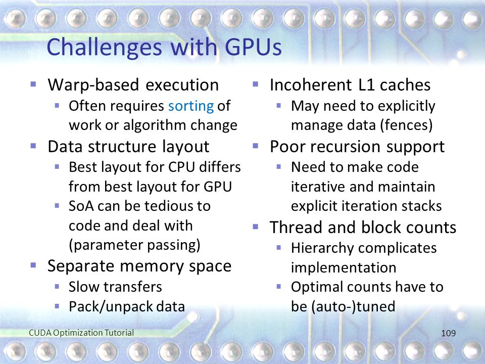 Challenges with GPUs  Warp-based execution  Often requires sorting of work or algorithm change  Data structure layout  Best layout for CPU differs