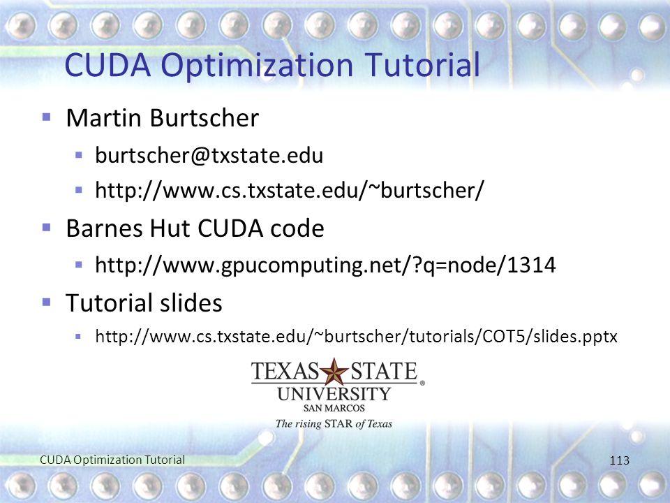 CUDA Optimization Tutorial  Martin Burtscher  burtscher@txstate.edu  http://www.cs.txstate.edu/~burtscher/  Barnes Hut CUDA code  http://www.gpuc