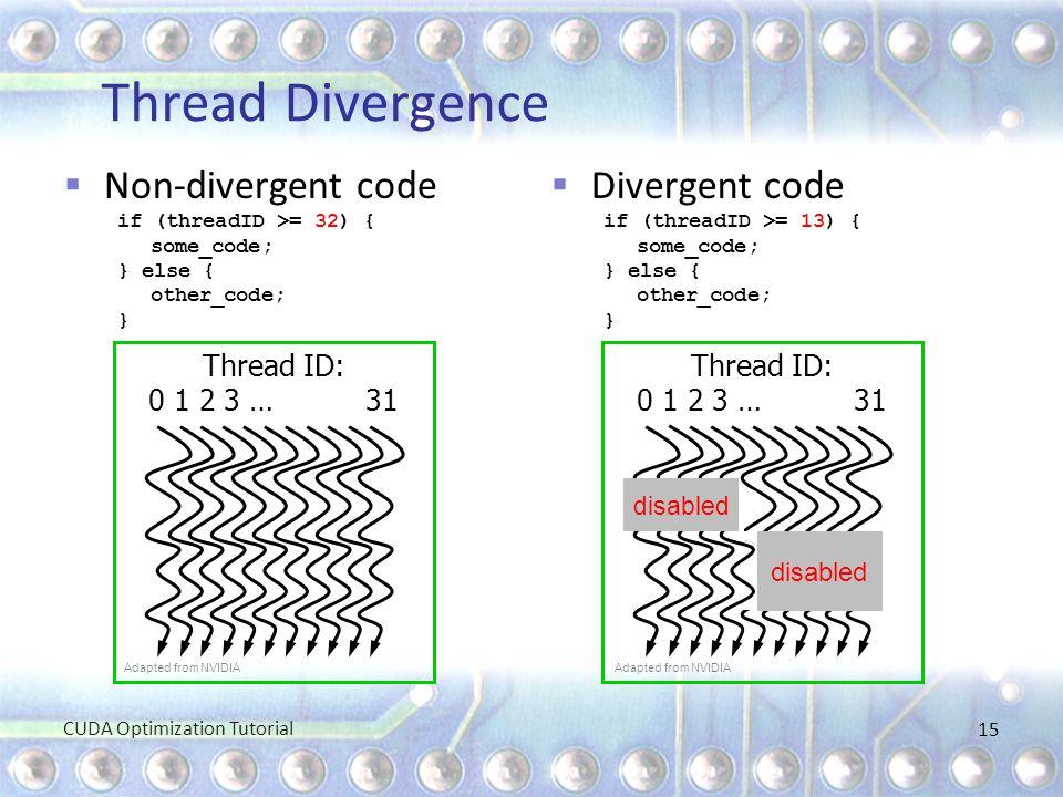 Thread Divergence  Non-divergent code if (threadID >= 32) { some_code; } else { other_code; }  Divergent code if (threadID >= 13) { some_code; } els