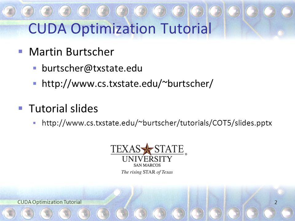 CUDA Optimization Tutorial  Martin Burtscher  burtscher@txstate.edu  http://www.cs.txstate.edu/~burtscher/  Tutorial slides  http://www.cs.txstat