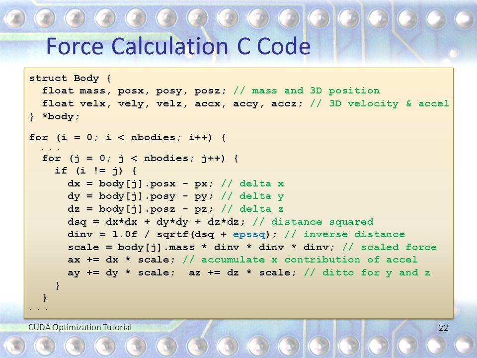 Force Calculation C Code struct Body { float mass, posx, posy, posz; // mass and 3D position float velx, vely, velz, accx, accy, accz; // 3D velocity