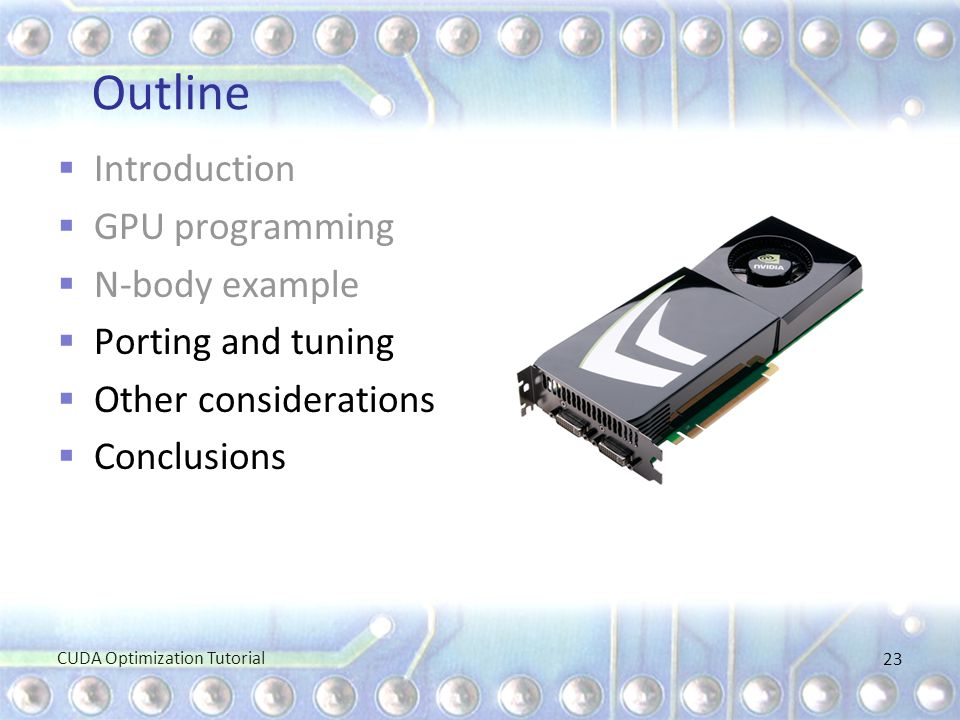 Outline  Introduction  GPU programming  N-body example  Porting and tuning  Other considerations  Conclusions CUDA Optimization Tutorial 23