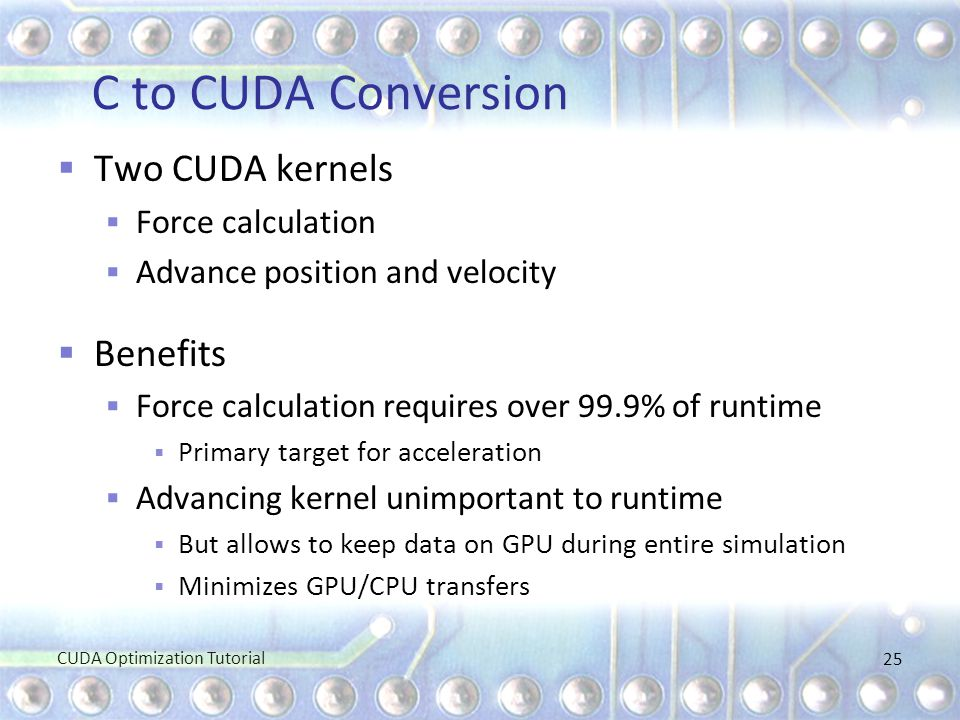 C to CUDA Conversion  Two CUDA kernels  Force calculation  Advance position and velocity  Benefits  Force calculation requires over 99.9% of runt