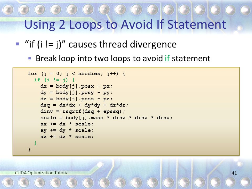 """Using 2 Loops to Avoid If Statement  """"if (i != j)"""" causes thread divergence  Break loop into two loops to avoid if statement for (j = 0; j < nbodies"""
