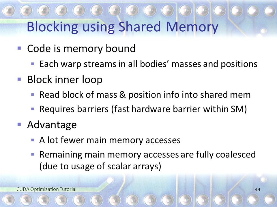 Blocking using Shared Memory  Code is memory bound  Each warp streams in all bodies' masses and positions  Block inner loop  Read block of mass &