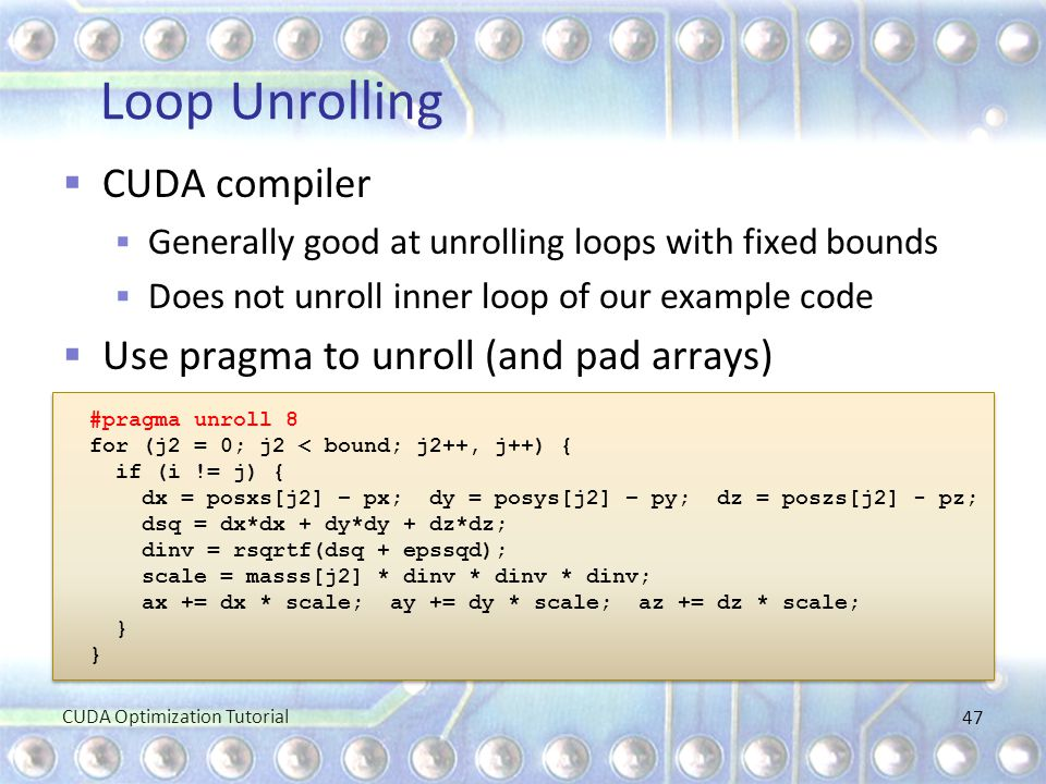Loop Unrolling  CUDA compiler  Generally good at unrolling loops with fixed bounds  Does not unroll inner loop of our example code  Use pragma to