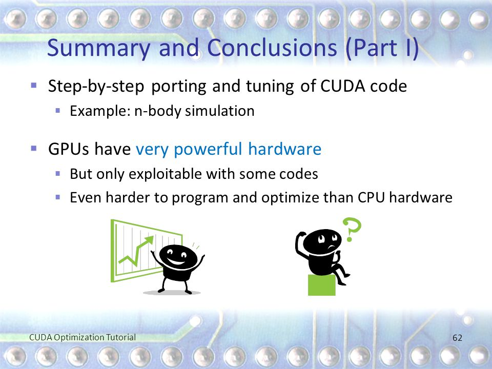 Summary and Conclusions (Part I)  Step-by-step porting and tuning of CUDA code  Example: n-body simulation  GPUs have very powerful hardware  But