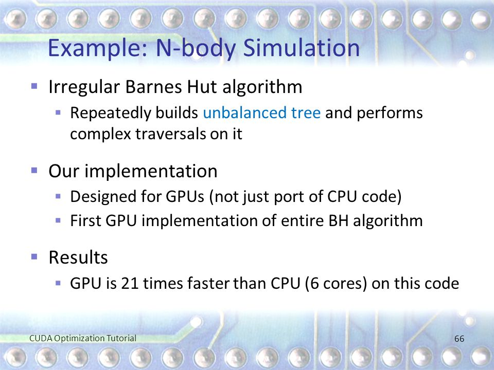 Example: N-body Simulation  Irregular Barnes Hut algorithm  Repeatedly builds unbalanced tree and performs complex traversals on it  Our implementa