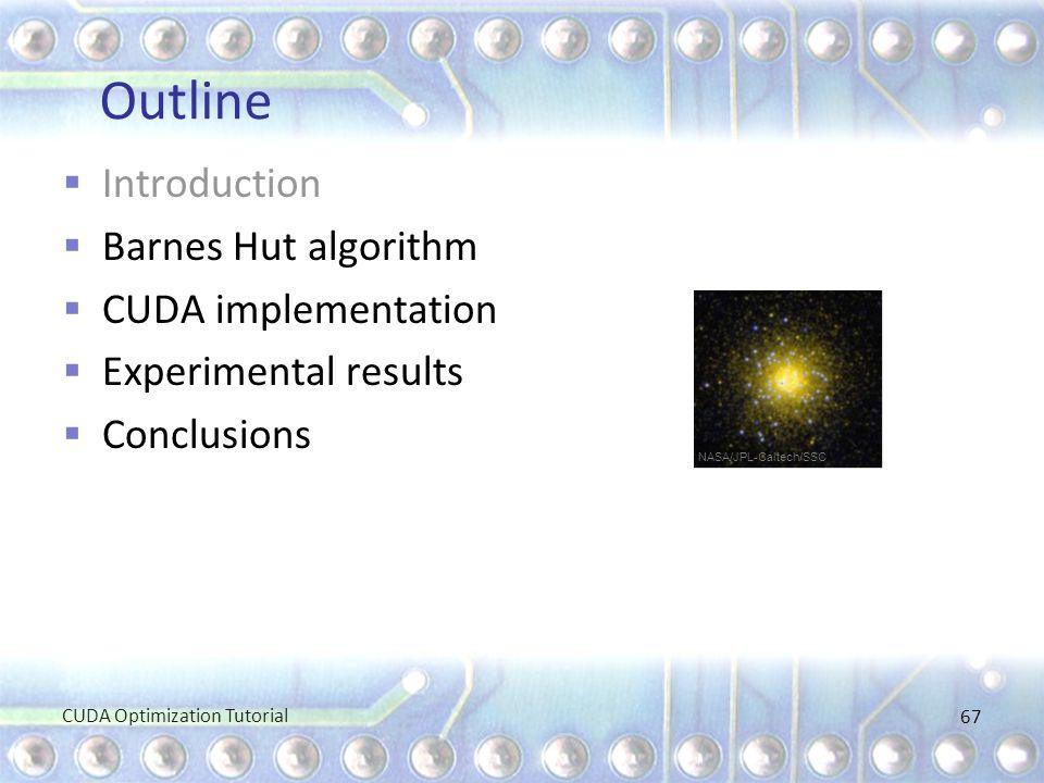 Outline  Introduction  Barnes Hut algorithm  CUDA implementation  Experimental results  Conclusions CUDA Optimization Tutorial 67 NASA/JPL-Caltec