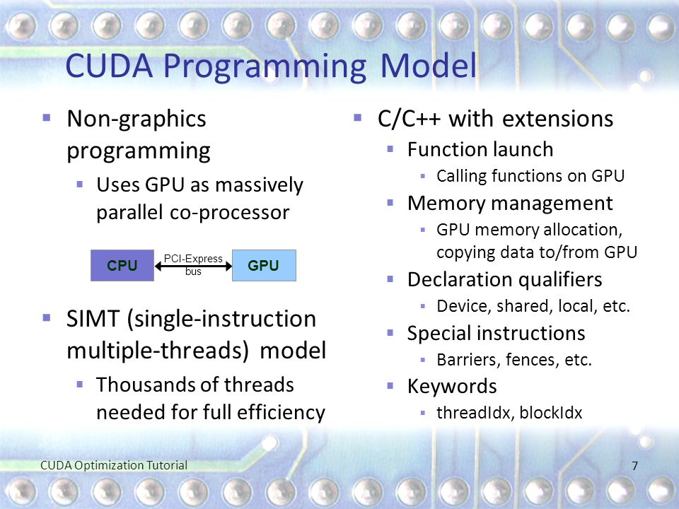 CUDA Programming Model  Non-graphics programming  Uses GPU as massively parallel co-processor  SIMT (single-instruction multiple-threads) model  T