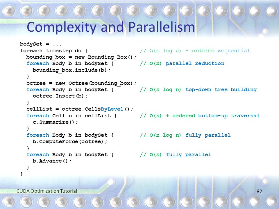 Complexity and Parallelism bodySet =... foreach timestep do { // O(n log n) + ordered sequential bounding_box = new Bounding_Box(); foreach Body b in