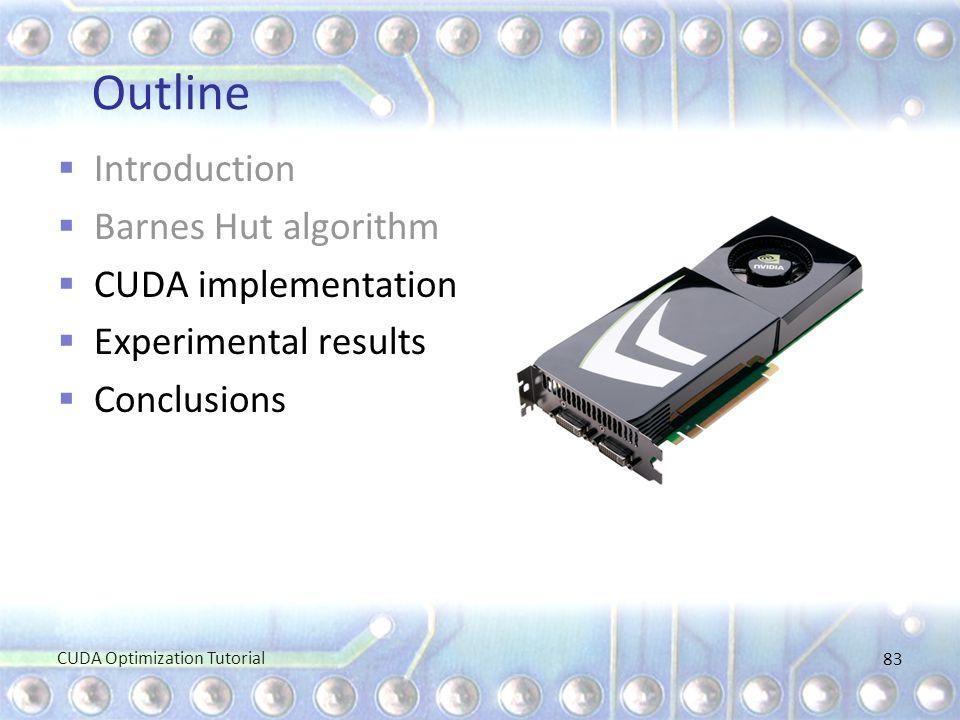 Outline  Introduction  Barnes Hut algorithm  CUDA implementation  Experimental results  Conclusions CUDA Optimization Tutorial 83
