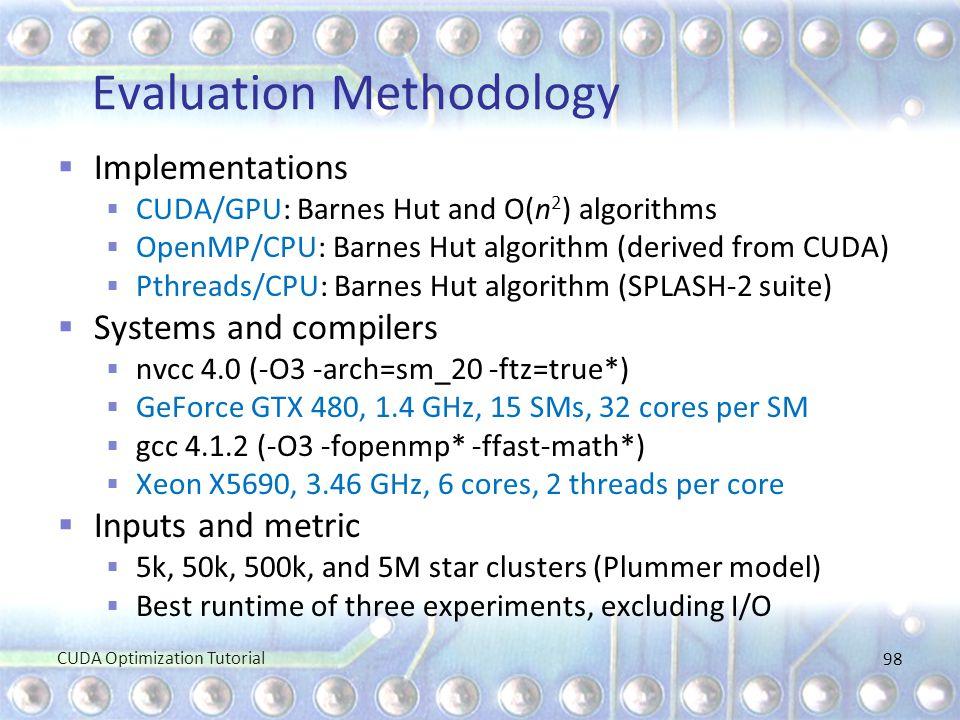 Evaluation Methodology  Implementations  CUDA/GPU: Barnes Hut and O(n 2 ) algorithms  OpenMP/CPU: Barnes Hut algorithm (derived from CUDA)  Pthrea