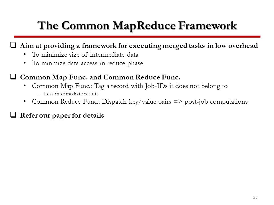 The Common MapReduce Framework  Aim at providing a framework for executing merged tasks in low overhead To minimize size of intermediate data To minm