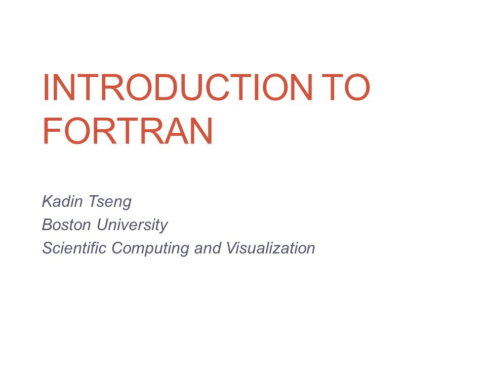 INTRODUCTION TO FORTRAN Kadin Tseng Boston University Scientific Computing and Visualization