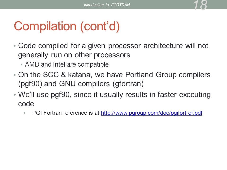 Compilation (cont'd) Code compiled for a given processor architecture will not generally run on other processors AMD and Intel are compatible On the SCC & katana, we have Portland Group compilers (pgf90) and GNU compilers (gfortran) We'll use pgf90, since it usually results in faster-executing code PGI Fortran reference is at http://www.pgroup.com/doc/pgifortref.pdfhttp://www.pgroup.com/doc/pgifortref.pdf 18 Introduction to FORTRAN