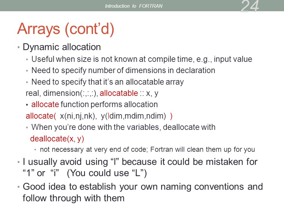 Arrays (cont'd) Dynamic allocation Useful when size is not known at compile time, e.g., input value Need to specify number of dimensions in declaration Need to specify that it's an allocatable array real, dimension(:,:,:), allocatable :: x, y allocate function performs allocation allocate( x(ni,nj,nk), y(ldim,mdim,ndim) ) When you're done with the variables, deallocate with deallocate(x, y) not necessary at very end of code; Fortran will clean them up for you I usually avoid using l because it could be mistaken for 1 or i (You could use L ) Good idea to establish your own naming conventions and follow through with them 24 Introduction to FORTRAN
